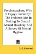 Psychoquackery, Why It Enjoys Immunity: The Problems Met in Seeking to Control Mental Quackery and a Survey of Mental Hygiene - Cauldwell, D. O.