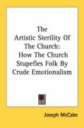 The Artistic Sterility of the Church: How the Church Stupefies Folk by Crude Emotionalism - McCabe, Joseph