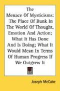 The Menace of Mysticisms: The Place of Bunk in the World of Thought, Emotion and Action; What It Has Done and Is Doing; What It Would Mean in Te - McCabe, Joseph