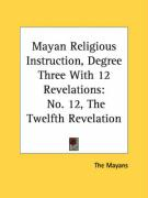 Mayan Religious Instruction, Degree Three with 12 Revelations: No. 12, the Twelfth Revelation - The Mayans, Mayans