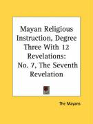 Mayan Religious Instruction, Degree Three with 12 Revelations: No. 7, the Seventh Revelation - The Mayans, Mayans