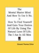 The Mental Master Mind and How to Use It No. 3: How to Find Yourself and Gain Your Desires of Life by Using the Natural Laws of Life; The I Am in All