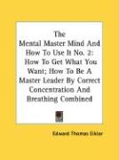 The Mental Master Mind and How to Use It No. 2: How to Get What You Want; How to Be a Master Leader by Correct Concentration and Breathing Combined - Eiklor, Edward Thomas