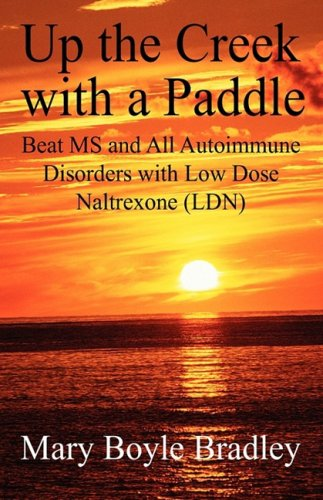 Up the Creek with a Paddle: Beat MS and All Autoimmune Disorders with Low Dose Naltrexone (LDN) - Mary Boyle Bradley