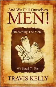 And We Call Ourselves Men!: Becoming the Men We Need to Be