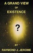 A Grand View of Existence - Jerome, Raymond J.