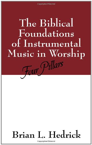 The Biblical Foundations of Instrumental Music in Worship: Four Pillars - Brian L. Hedrick