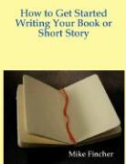 How to Get Started Writing Your Book or Short Story - Fincher, Mike