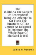 The World as the Subject of Redemption: Being an Attempt to Set Forth the Functions of the Church as Designed to Embrace the Whole Race of Mankind (18 - Fremantle, William H.