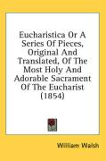 Eucharistica or a Series of Pieces, Original and Translated, of the Most Holy and Adorable Sacrament of the Eucharist (1854) - Walsh, William