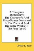 A Tennyson Dictionary: The Characters and Place-Names Contained in the Poetical and Dramatic Works of the Poet (1914) - Baker, Arthur E.