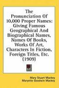 The Pronunciation of 10,000 Proper Names: Giving Famous Geographical and Biographical Names, Names of Books, Works of Art, Characters in Fiction, Fore - Mackey, Mary Stuart; Mackey, Maryette Goodwin