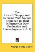 The Laws of Supply and Demand, with Special Reference to Their Influence on Over Production and Unemployment (1912) - Dibblee, George Binney