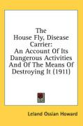 The House Fly, Disease Carrier: An Account of Its Dangerous Activities and of the Means of Destroying It (1911) - Howard, Leland Ossian