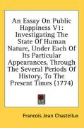 An Essay on Public Happiness V1: Investigating the State of Human Nature, Under Each of Its Particular Appearances, Through the Several Periods of Hi