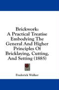 Brickwork: A Practical Treatise Embodying the General and Higher Principles of Bricklaying, Cutting, and Setting (1885) - Walker, Frederick