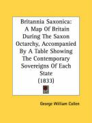 Britannia Saxonica: A Map of Britain During the Saxon Octarchy, Accompanied by a Table Showing the Contemporary Sovereigns of Each State ( - Collen, George William
