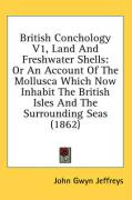 British Conchology V1, Land and Freshwater Shells: Or an Account of the Mollusca Which Now Inhabit the British Isles and the Surrounding Seas (1862)