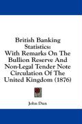 British Banking Statistics: With Remarks on the Bullion Reserve and Non-Legal Tender Note Circulation of the United Kingdom (1876) - Dun, John