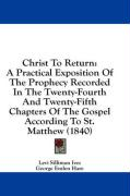 Christ to Return: A Practical Exposition of the Prophecy Recorded in the Twenty-Fourth and Twenty-Fifth Chapters of the Gospel According - Ives, Levi Silliman