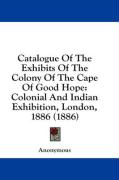 Catalogue of the Exhibits of the Colony of the Cape of Good Hope: Colonial and Indian Exhibition, London, 1886 (1886) - Anonymous