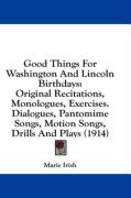 Good Things for Washington and Lincoln Birthdays: Original Recitations, Monologues, Exercises. Dialogues, Pantomime Songs, Motion Songs, Drills and Pl - Irish, Marie