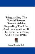 Safeguarding the Special Senses: General Advice Regarding the Use and Preservation of the Eyes, Ears, Nose, and Throat (1912) - Reik, Henry Ottridge