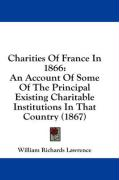 Charities of France in 1866: An Account of Some of the Principal Existing Charitable Institutions in That Country (1867) - Lawrence, William Richards