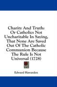Charity and Truth: Or Catholics Not Uncharitable in Saying, That None Are Saved Out of the Catholic Communion Because the Rule Is Not Uni - Hawarden, Edward