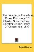 Parliamentary Precedents: Being Decisions of Charles Shaw Lefevre, Speaker of the House of Commons (1857) - Bourke, Robert