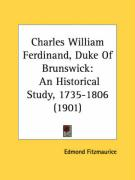 Charles William Ferdinand, Duke of Brunswick: An Historical Study, 1735-1806 (1901) - Fitzmaurice, Edmond George Petty