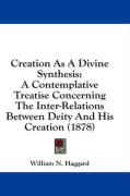 Creation as a Divine Synthesis: A Contemplative Treatise Concerning the Inter-Relations Between Deity and His Creation (1878) - Haggard, William N.