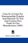 Cries in a Crisis for Statesmanship Popular and Patriotic to Test and Contest Free Trade in Our Manufactures (1881) - Macfie, Robert Andrew