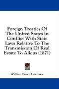 Foreign Treaties of the United States in Conflict with State Laws Relative to the Transmission of Real Estate to Aliens (1871) - Lawrence, William Beach