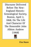 Discourse Delivered Before the New-England Historic-Genealogical Society, Boston, April 2, 1868, on the Life and Character of the Honorable John Albio - Nason, Elias