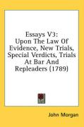 Essays V3: Upon the Law of Evidence, New Trials, Special Verdicts, Trials at Bar and Repleaders (1789) - Morgan, John