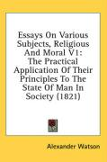 Essays on Various Subjects, Religious and Moral V1: The Practical Application of Their Principles to the State of Man in Society (1821) - Watson, Alexander