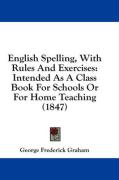 English Spelling, with Rules and Exercises: Intended as a Class Book for Schools or for Home Teaching (1847) - Graham, George Frederick
