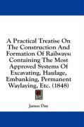 A  Practical Treatise on the Construction and Formation of Railways: Containing the Most Approved Systems of Excavating, Haulage, Embanking, Permanen - Day, James