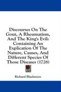 Discourses on the Gout, a Rheumatism, and the King's Evil: Containing an Explication of the Nature, Causes, and Different Species of Those Diseases (1 - Blackmore, Richard