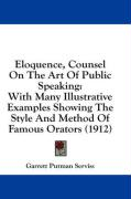 Eloquence, Counsel on the Art of Public Speaking: With Many Illustrative Examples Showing the Style and Method of Famous Orators (1912)