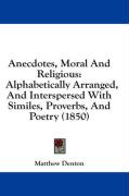 Anecdotes, Moral and Religious: Alphabetically Arranged, and Interspersed with Similes, Proverbs, and Poetry (1850) - Denton, Matthew