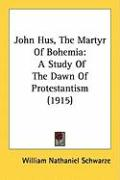 John Hus, the Martyr of Bohemia: A Study of the Dawn of Protestantism (1915) - Schwarze, William Nathaniel