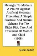Messages to Mothers, a Protest Against Artificial Methods: Presenting a Simple Practical and Natural Scheme for the Right Diet, Care and Treatment of - Partsch, Herman
