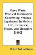 Nerve Waste: Practical Information Concerning Nervous Impairment in Modern Life, Its Causes, Phases, and Remedies (1890) - Sawyer, Herbert Carleton