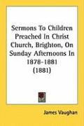 Sermons to Children Preached in Christ Church, Brighton, on Sunday Afternoons in 1878-1881 (1881) - Vaughan, James