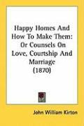 Happy Homes and How to Make Them: Or Counsels on Love, Courtship and Marriage (1870) - Kirton, John William