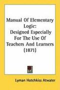 Manual of Elementary Logic: Designed Especially for the Use of Teachers and Learners (1871) - Atwater, Lyman Hotchkiss
