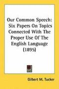 Our Common Speech: Six Papers on Topics Connected with the Proper Use of the English Language (1895) - Tucker, Gilbert M.