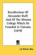 Recollections of Alexander Duff: And of the Mission College Which He Founded in Calcutta (1879) - Day, Lal Behari